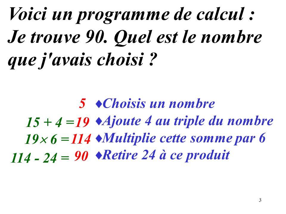 3 Choisis un nombre Ajoute 4 au triple du nombre Multiplie cette somme par 6 Retire 24 à ce produit Voici un programme de calcul : Je trouve 90. Quel