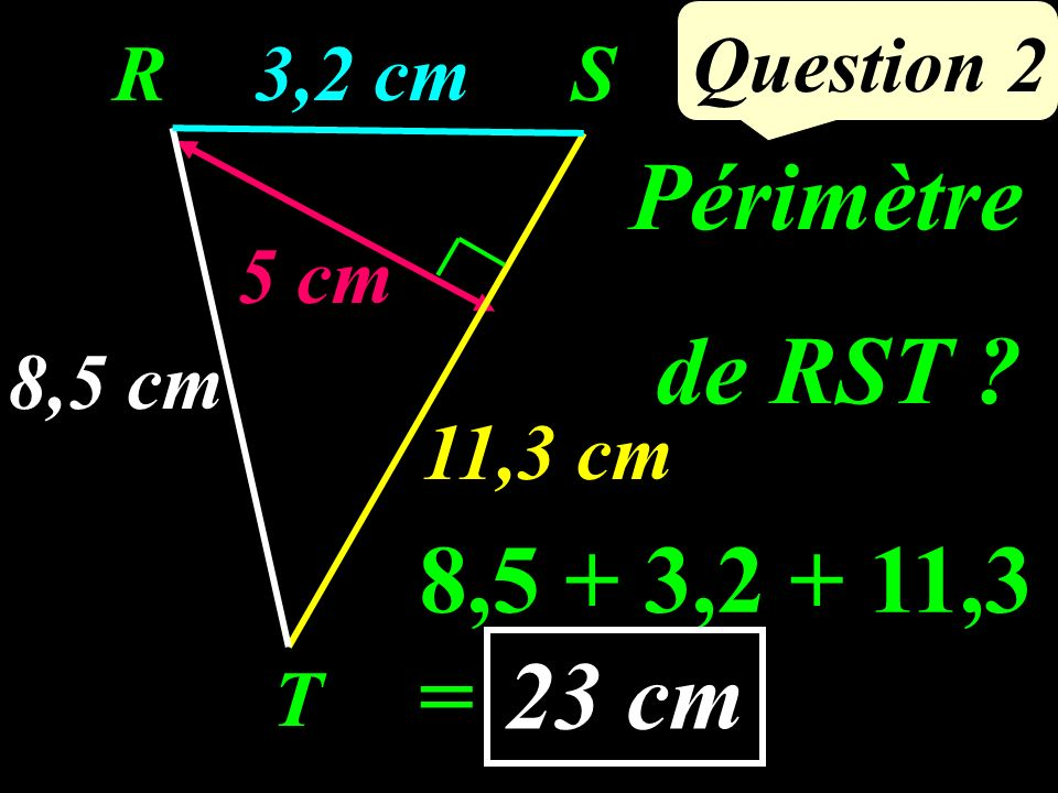 8,5 + 3,2 + 11,3 = Question 2 23 cm 8,5 cm 5 cm R T S3,2 cm 11,3 cm Périmètre de RST ?