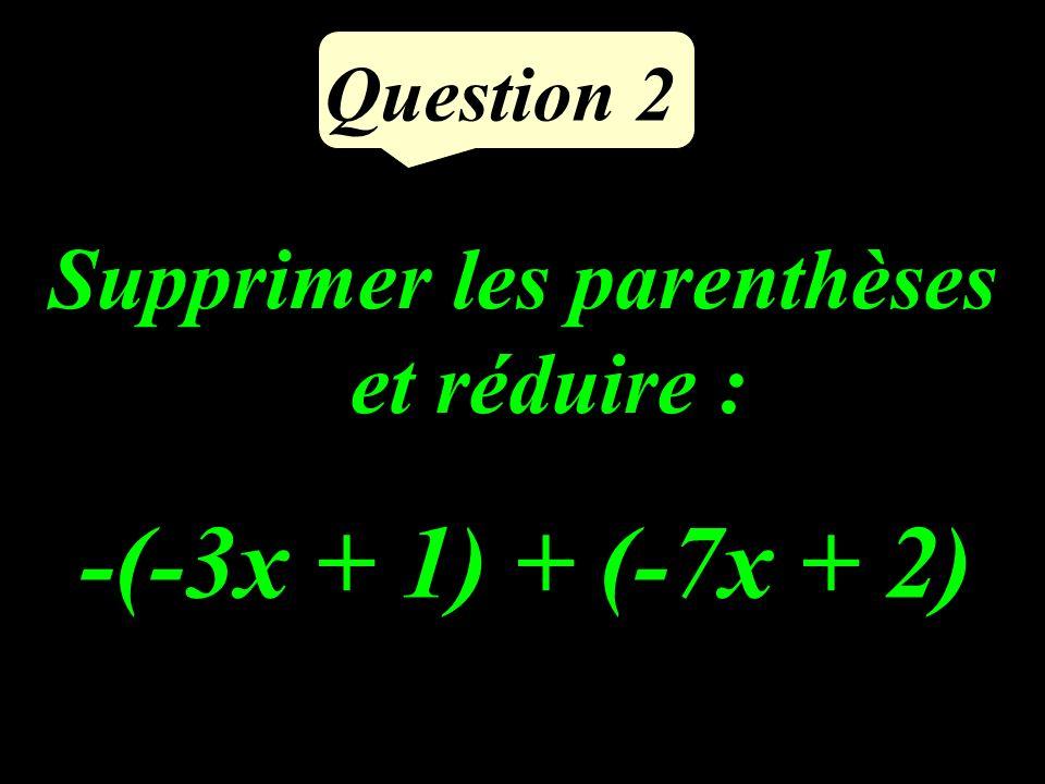 Question 2 Supprimer les parenthèses et réduire : -(-3x + 1) + (-7x + 2)