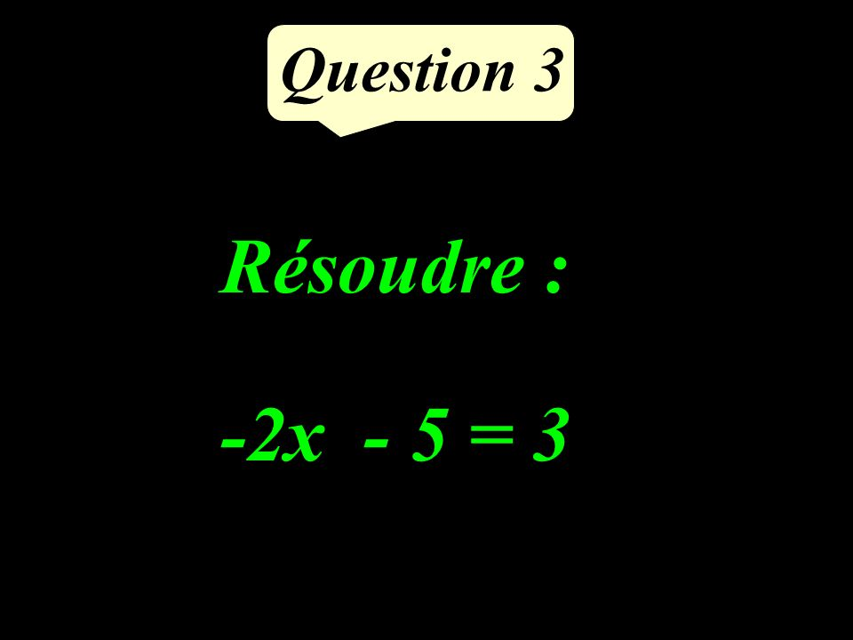 Question 3 -2x - 5 = 3 Résoudre :