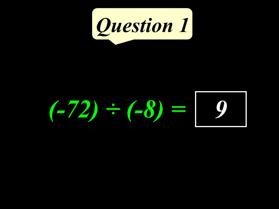 Question 1 9 (-72) ÷ (-8) =