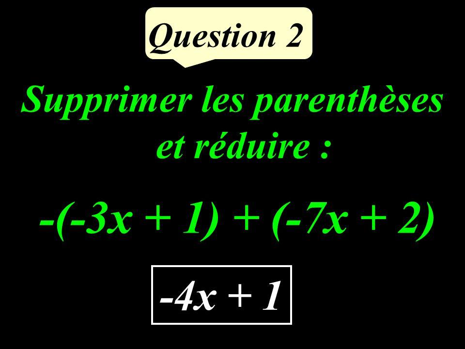Question 2 -4x + 1 Supprimer les parenthèses et réduire : -(-3x + 1) + (-7x + 2)