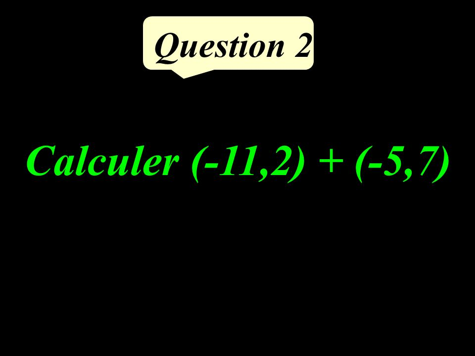 Question 2 Calculer (-11,2) + (-5,7)