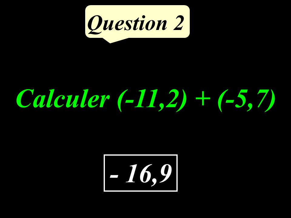 Question 2 - 16,9 Calculer (-11,2) + (-5,7)