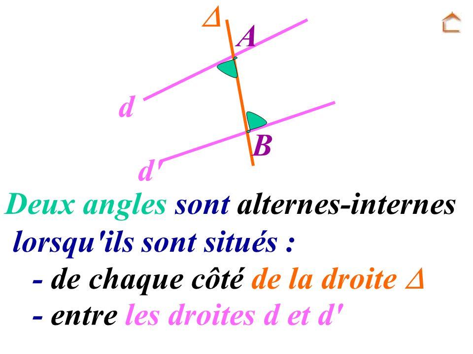 A B d d' Deux angles sont alternes-internes lorsqu'ils sont situés : - entre les droites d et d' - de chaque côté de la droite