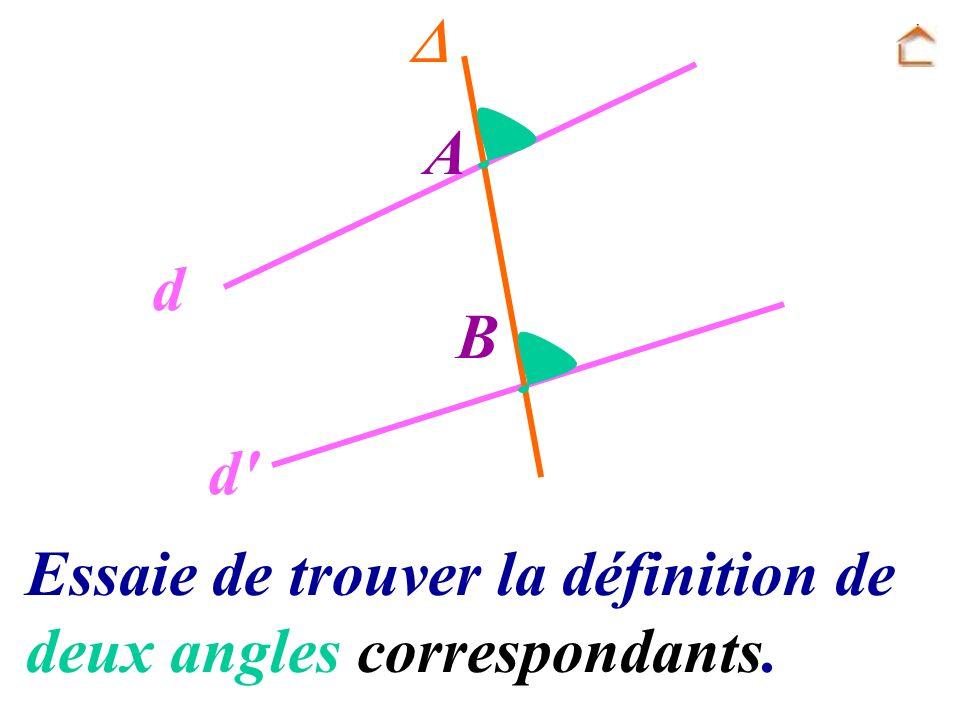 A B d d' Essaie de trouver la définition de deux angles correspondants.