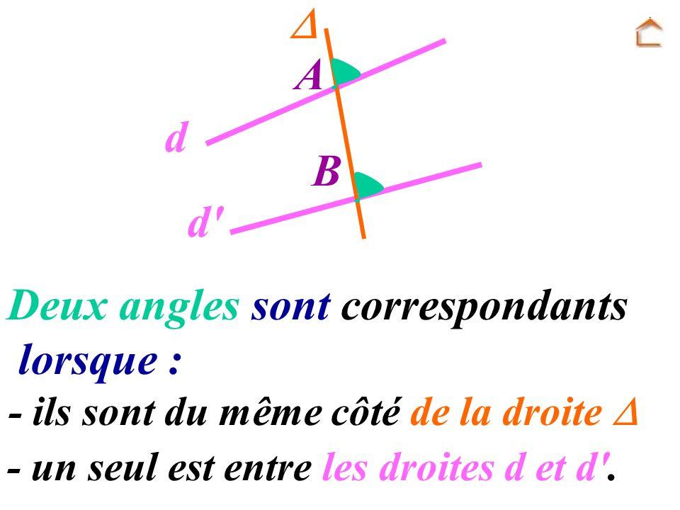 A B d d' Deux angles sont correspondants lorsque : - un seul est entre les droites d et d'. - ils sont du même côté de la droite