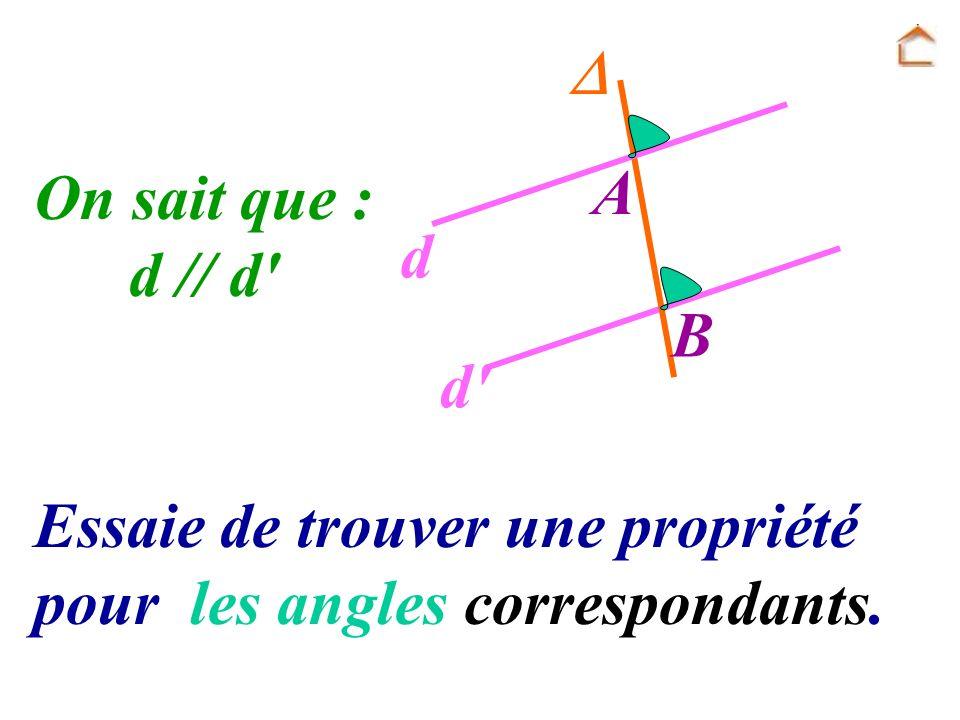 Essaie de trouver une propriété pour les angles correspondants. On sait que : d // d' A B d d'