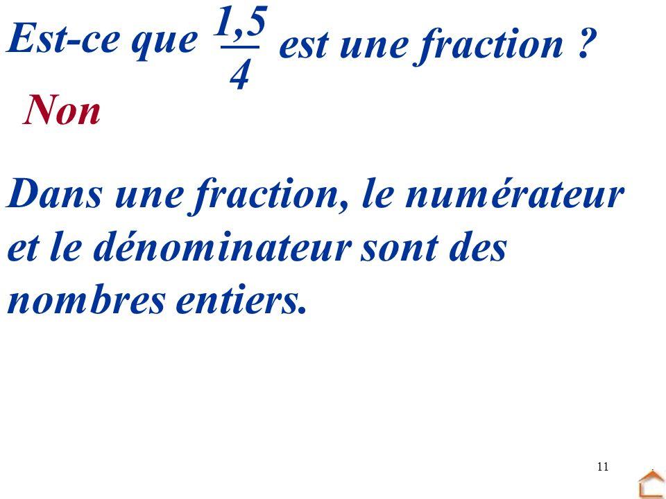 11 Est-ce que est une fraction ? 1,5 4 Non Dans une fraction, le numérateur et le dénominateur sont des nombres entiers.