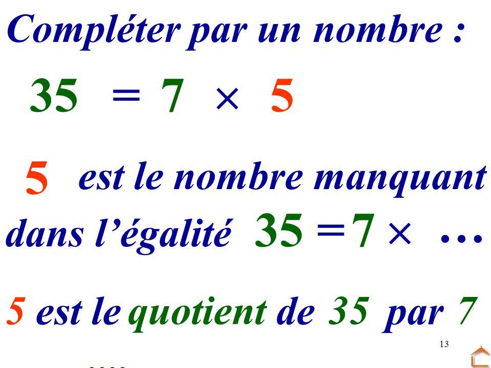 13 5 Compléter par un nombre : 7 …=355 dans légalité est le nombre manquant 7 =35 … 5 est le …… de … par ….... quotient357