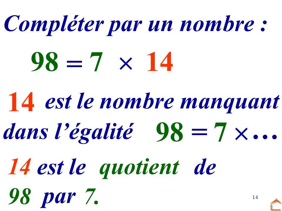 14 Compléter par un nombre : 7 … = 9814 dans légalité est le nombre manquant 7 =98 … 14 est le …… de … par … quotient 987.