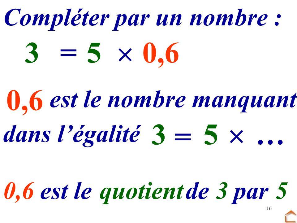 16 0,6 Compléter par un nombre : 5 …=30,6 dans légalité est le nombre manquant 5 = 3… 0,6 est le …… de.. par quotient35