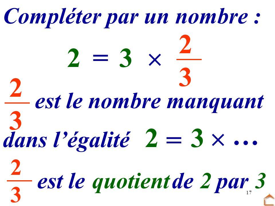 17 2323 Compléter par un nombre : 3 …=2 2323 dans légalité est le nombre manquant 3 = 2 … est le …… de.. par quotient23 2323