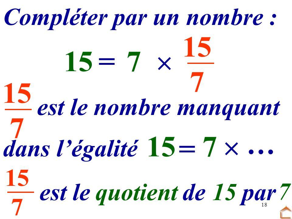 18 15 7 Compléter par un nombre : 7 …=15 7 dans légalité est le nombre manquant 7 = 15 … est le …… de... par quotient15 7 7