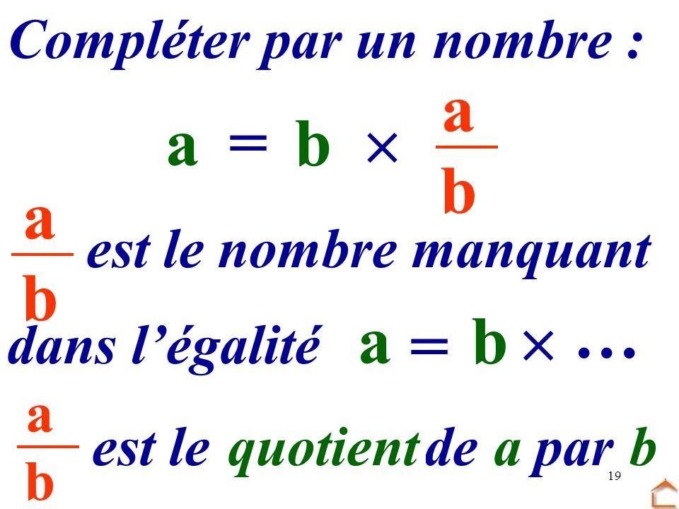 19 abab Compléter par un nombre : b …=a abab dans légalité est le nombre manquant b = a … est le …… de.. par quotientab abab