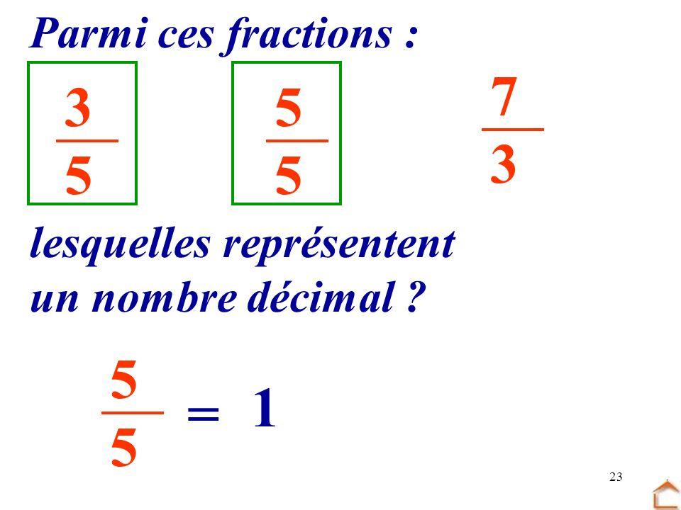 23 3535 5555 7373 Parmi ces fractions : lesquelles représentent un nombre décimal ? 5555 = 1
