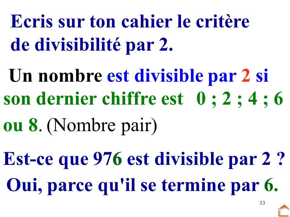 33 Ecris sur ton cahier le critère de divisibilité par 2. Un nombre est divisible par 2 si son dernier chiffre est0 ; 2 ; 4 ; 6 (Nombre pair)ou 8. Est