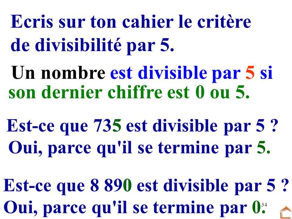 34 Ecris sur ton cahier le critère de divisibilité par 5. Un nombre est divisible par 5 si son dernier chiffre est0 ou 5. Est-ce que 735 est divisible