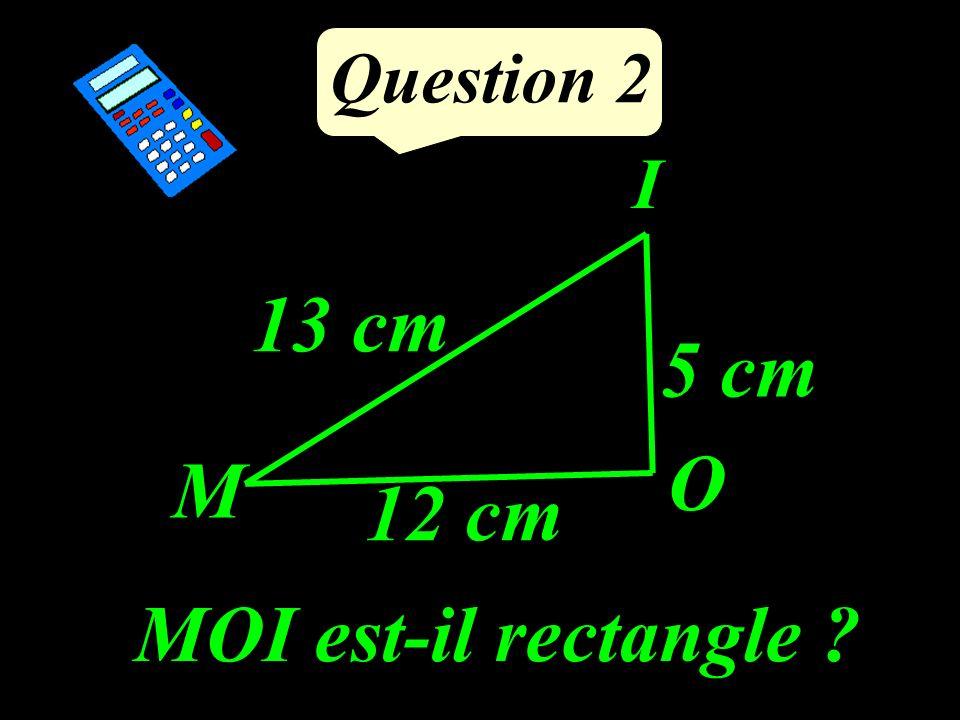 Question 2 MOI est-il rectangle ? I O M 12 cm 13 cm 5 cm
