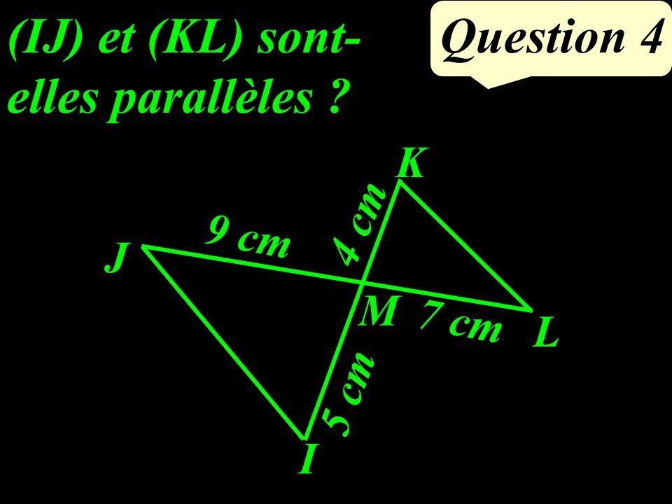 Question 4 (IJ) et (KL) sont- elles parallèles ? L I J M K 9 cm 7 cm 4 cm 5 cm