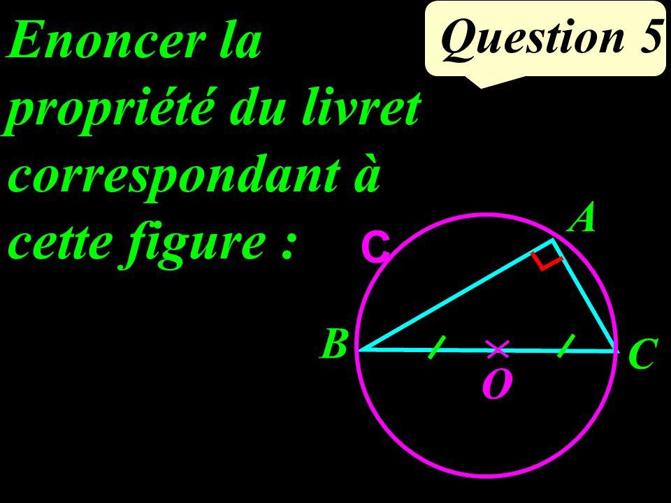 Question 5 Enoncer la propriété du livret correspondant à cette figure : A O B C C