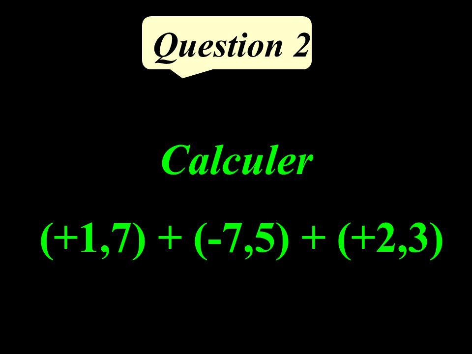 Question 2 Calculer (+1,7) + (-7,5) + (+2,3)