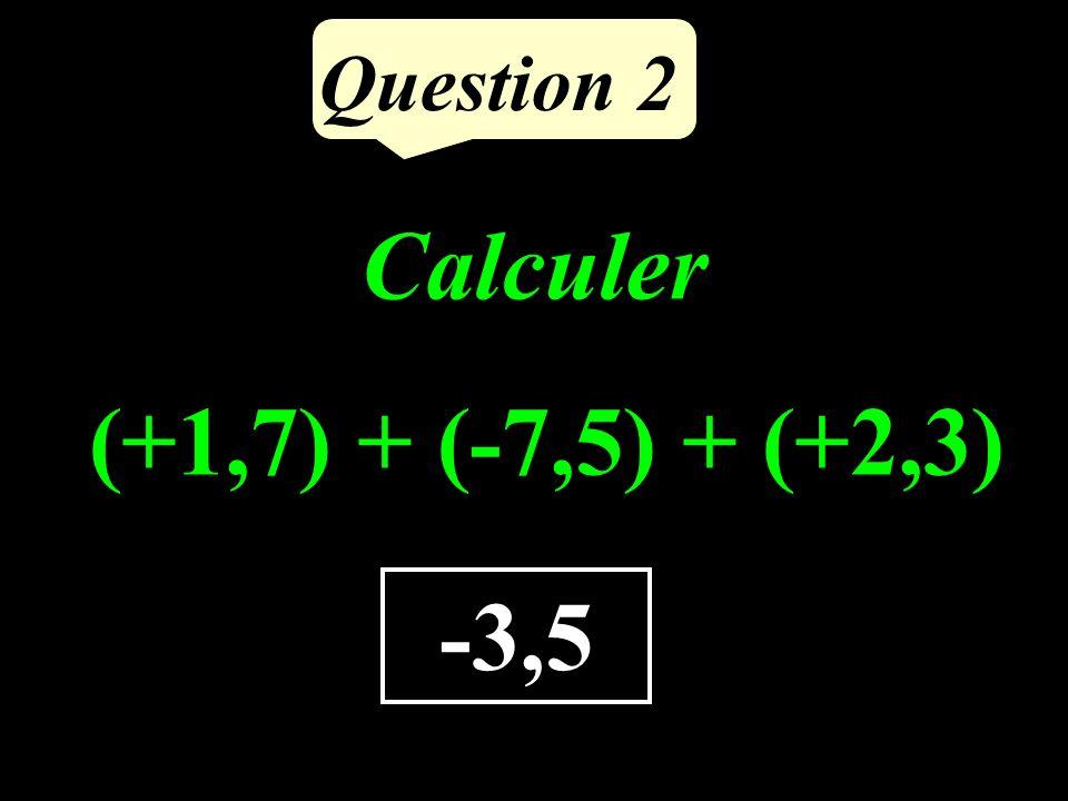 Question 2 -3,5 Calculer (+1,7) + (-7,5) + (+2,3)