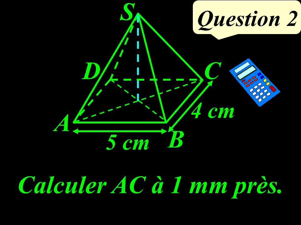 Calculer AC à 1 mm près. 5 cm 4 cm Question 2 A D B C S