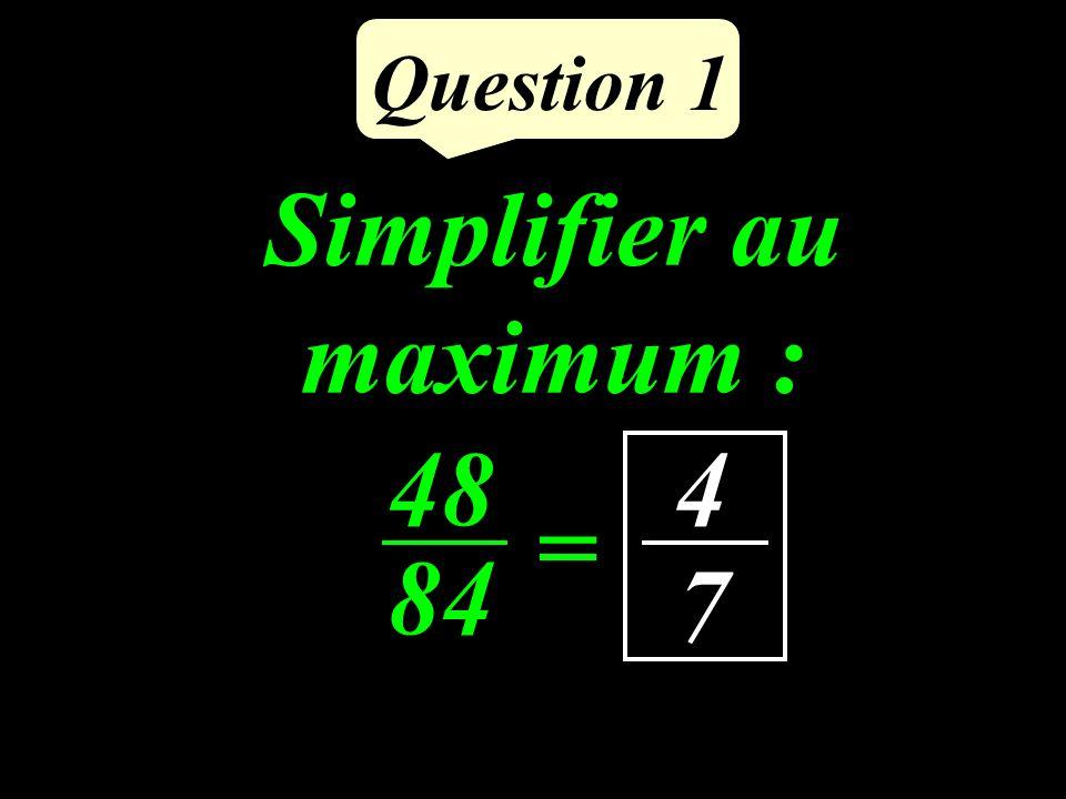 Question 1 48 84 = 4 7 Simplifier au maximum :