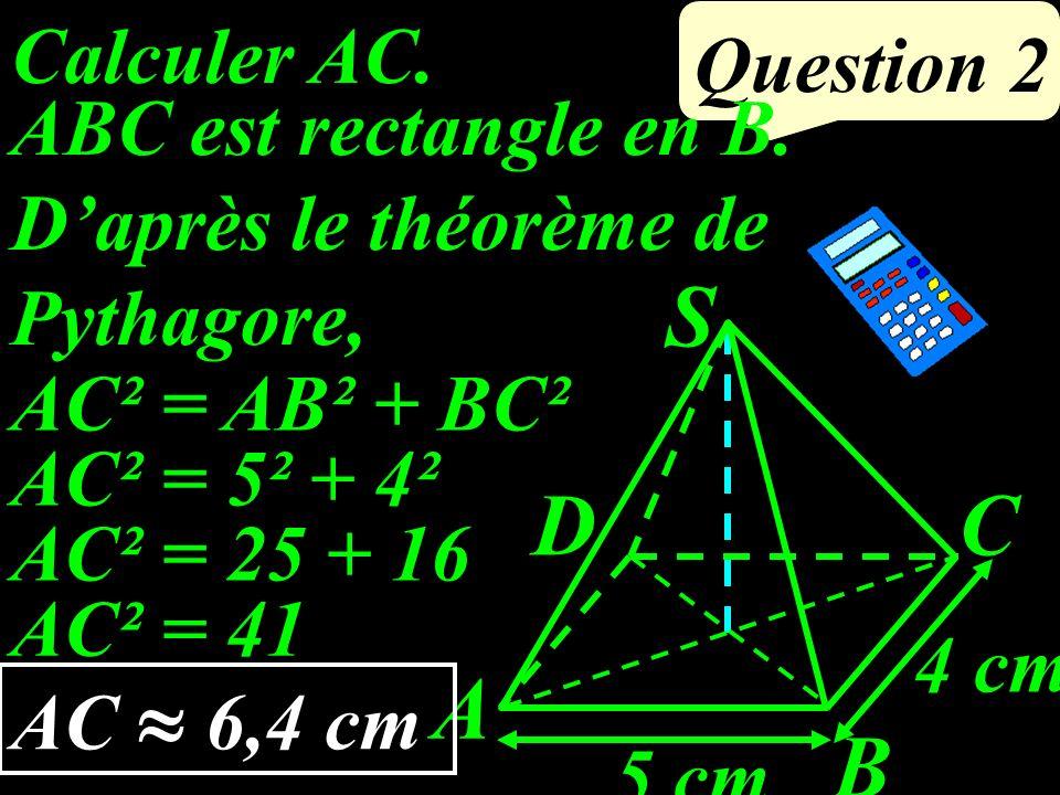 Calculer AC.Question 2 4 cm 5 cm A D B C S ABC est rectangle en B.