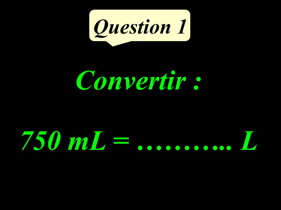 Question 1 Convertir : 750 mL = ……….. L