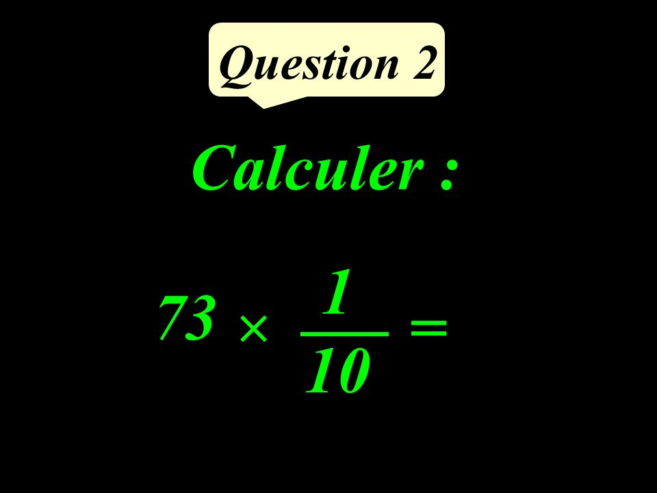 Question 2 Calculer : = 1 10 73