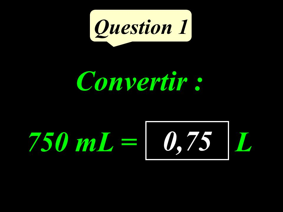 Convertir : 750 mL = ……… L Question 1 0,75