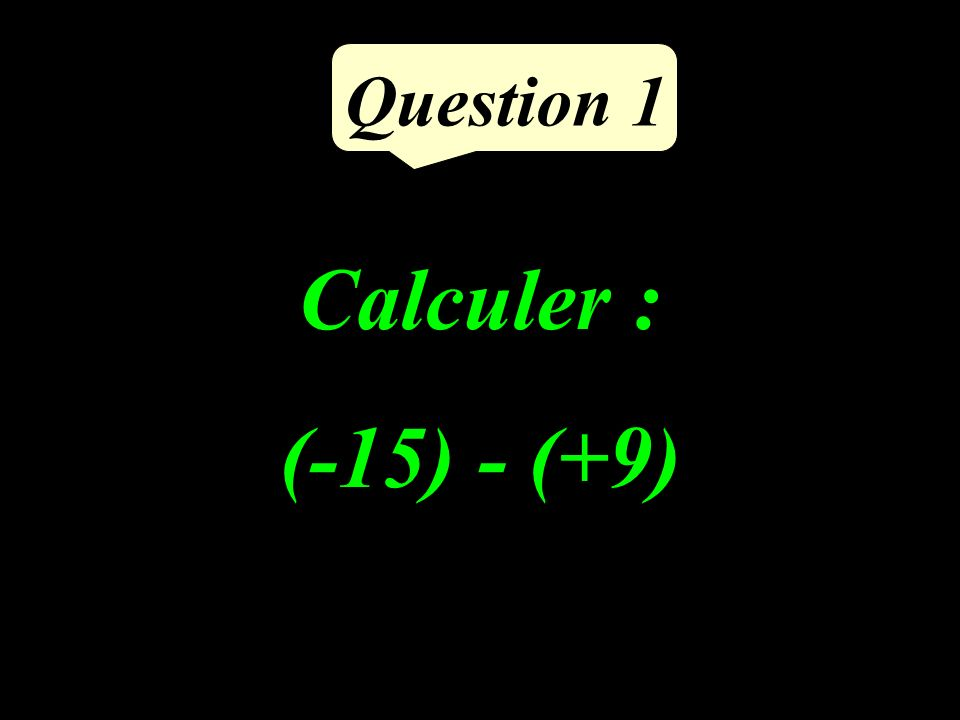 Calculer : (-15) - (+9) Question 1
