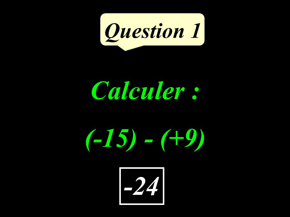 Calculer : (-15) - (+9) Question 1 -24