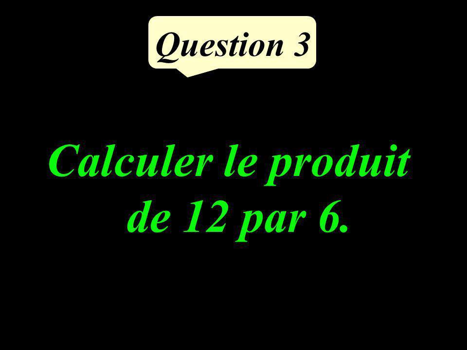 Question 3 Calculer le produit de 12 par 6.