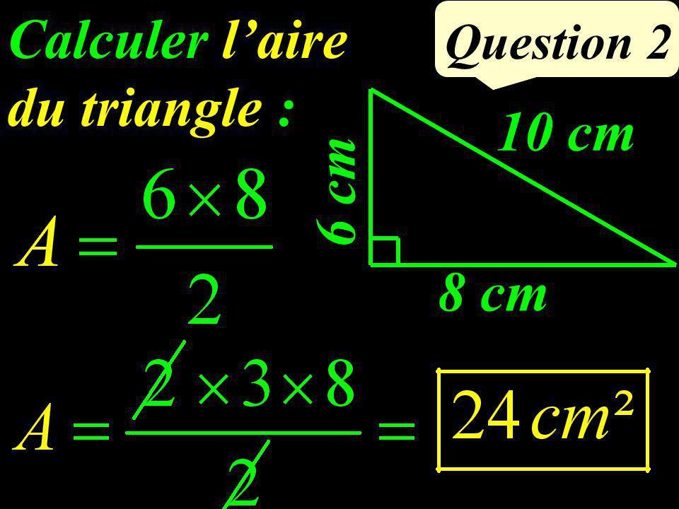 Calculer laire du triangle : Question 2 6 cm 10 cm 8 cm