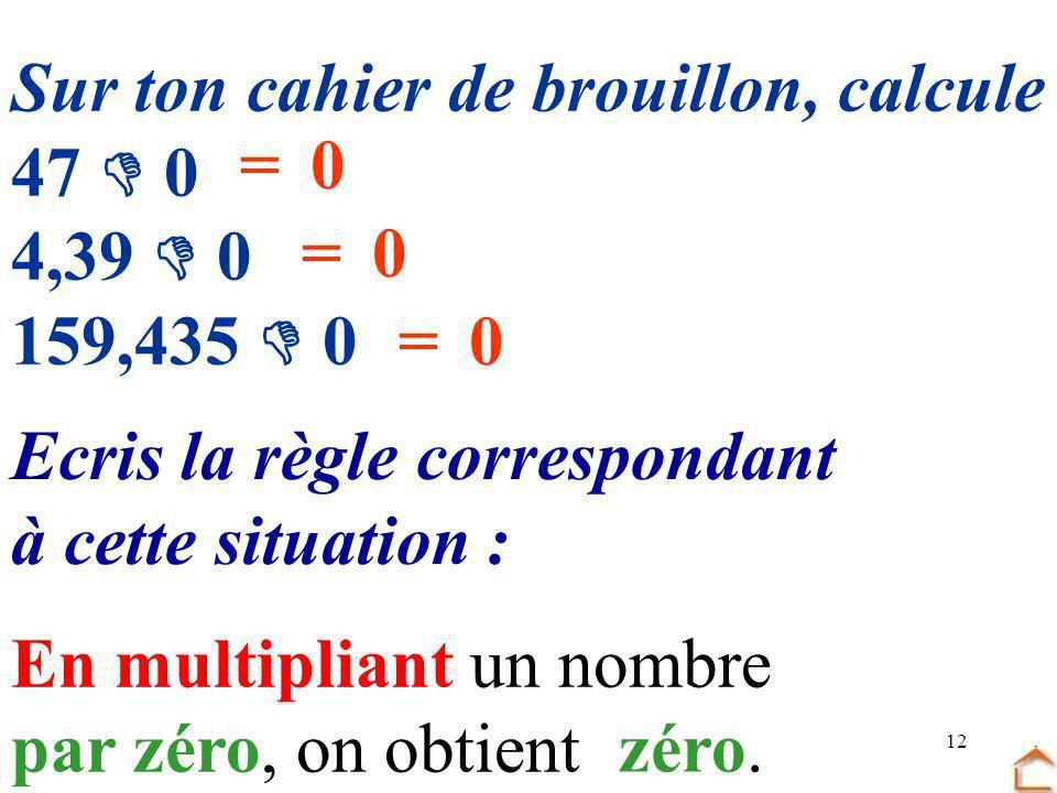 12 Sur ton cahier de brouillon, calcule 47 0 4,39 0 159,435 0 Ecris la règle correspondant à cette situation : =0 =0 =0 En multipliant un nombre par z