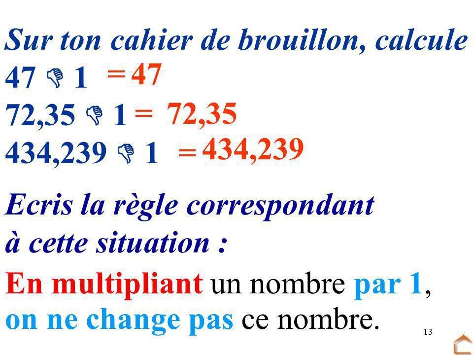 13 Sur ton cahier de brouillon, calcule 47 1 72,35 1 434,239 1 Ecris la règle correspondant à cette situation : =47 =72,35 = 434,239 En multipliant un