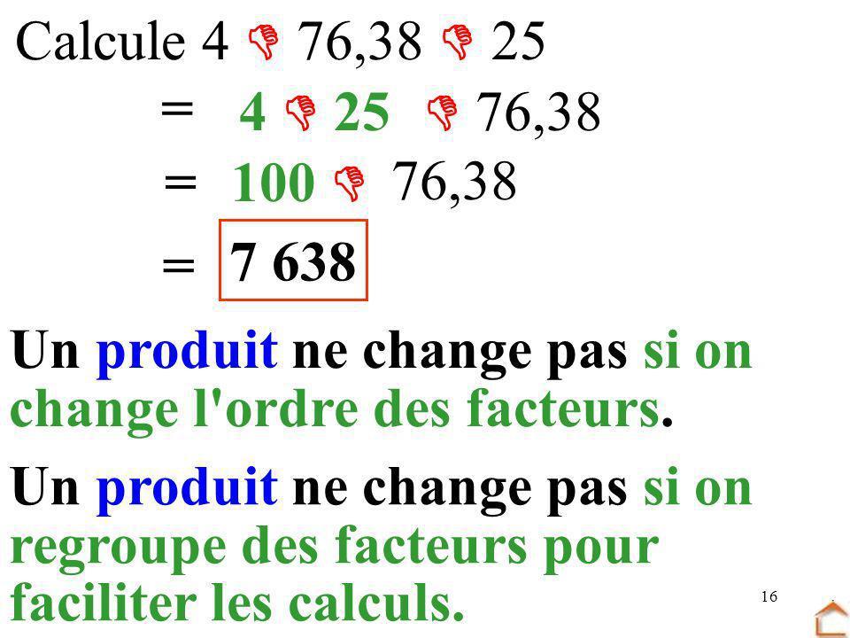 16 Calcule 4 76,38 25 = 4 25 76,38 =100 76,38 = 7 638 Un produit ne change pas si on change l'ordre des facteurs. Un produit ne change pas si on regro