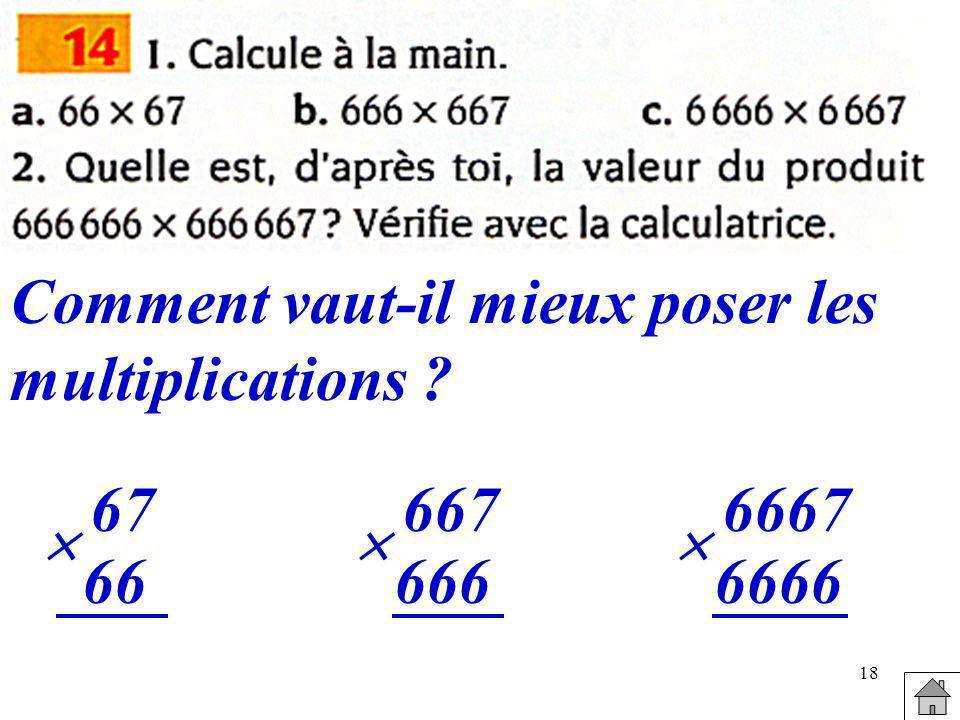 18 Comment vaut-il mieux poser les multiplications ? 67 66 667 666 6667 6666