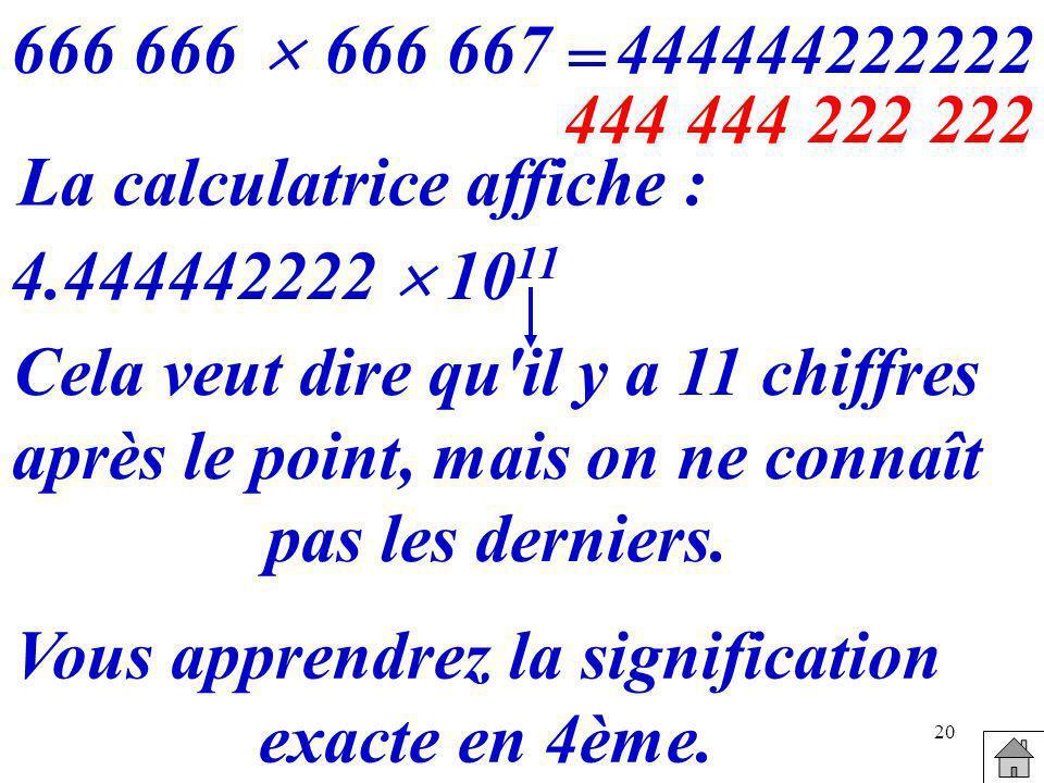 20 666 666 667 = 444444222222 La calculatrice affiche : 4.444442222 10 11 Cela veut dire qu'il y a 11 chiffres après le point, mais on ne connaît pas