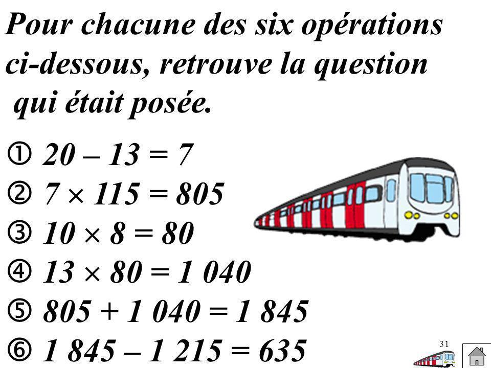 31 Pour chacune des six opérations ci-dessous, retrouve la question qui était posée. 20 – 13 = 7 7 115 = 805 10 8 = 80 13 80 = 1 040 805 + 1 040 = 1 8