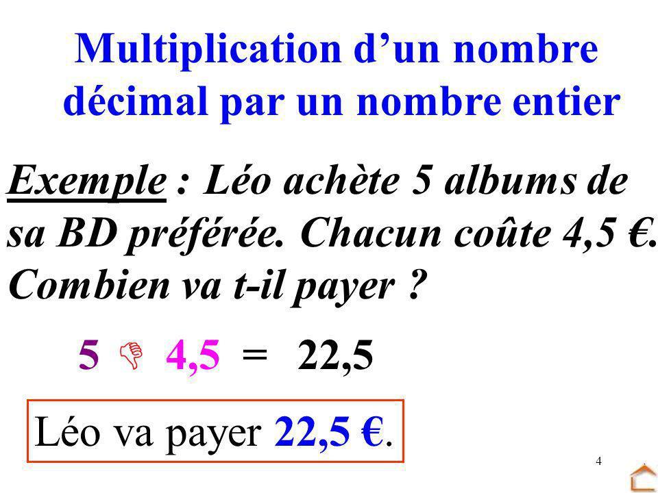 4 Multiplication dun nombre décimal par un nombre entier Exemple : Léo achète 5 albums de sa BD préférée. Chacun coûte 4,5. Combien va t-il payer ? 5