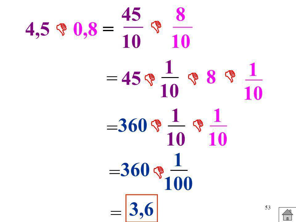 53 4,5 0,8 = 45 10 8 10 =45 1 10 8 1 10 = 360 1 10 1 10 = 360 1 100 = 3,6