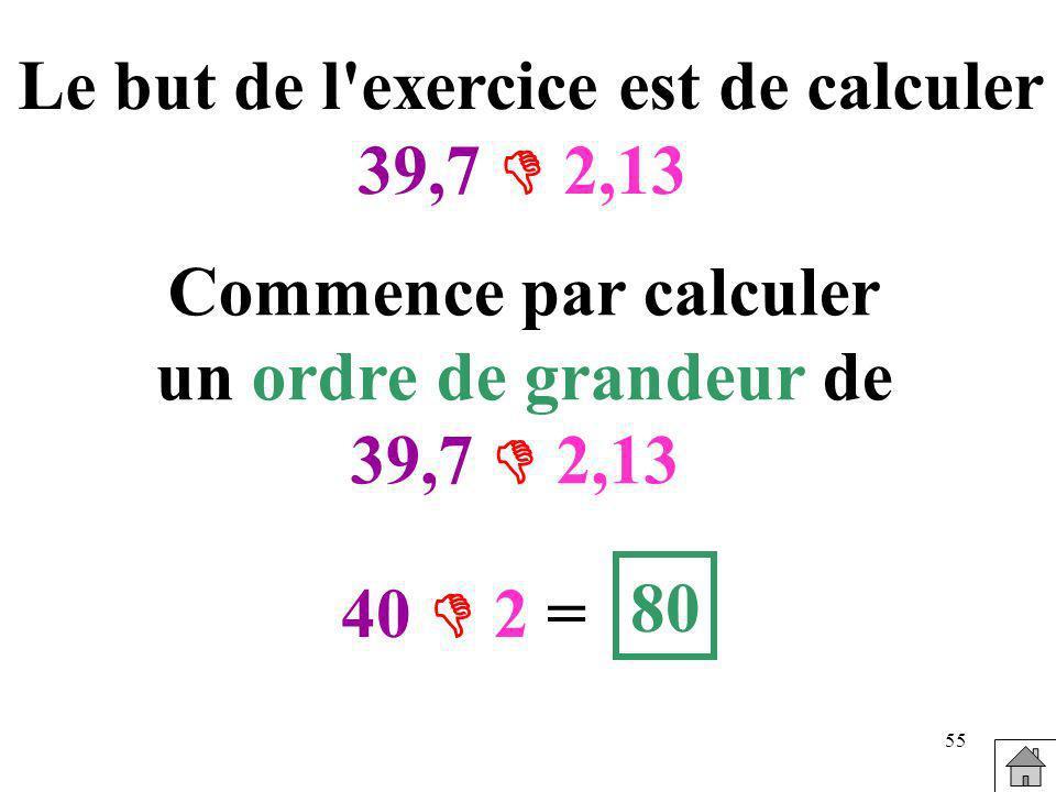 55 Le but de l'exercice est de calculer 39,7 2,13 Commence par calculer un ordre de grandeur de 39,7 2,13 40 2 = 80