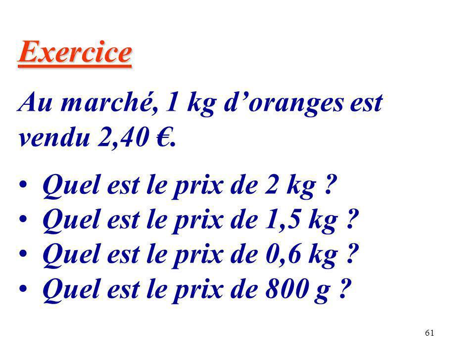 61 Exercice Au marché, 1 kg doranges est vendu 2,40. Quel est le prix de 2 kg ? Quel est le prix de 1,5 kg ? Quel est le prix de 0,6 kg ? Quel est le