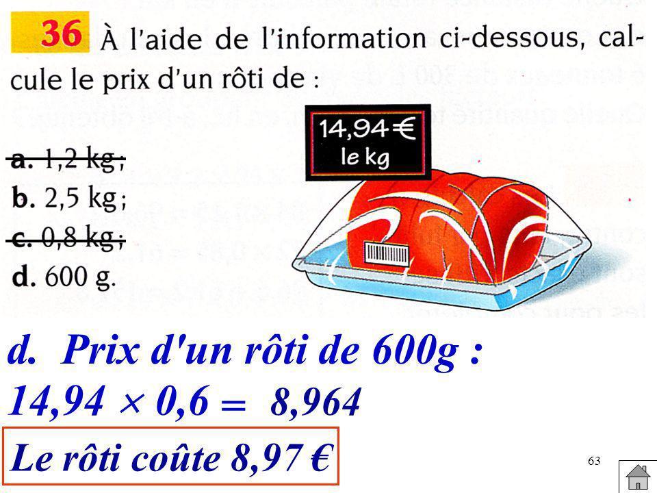 63 d.Prix d'un rôti de 600g : 14,94 0,6 = 8,964 Le rôti coûte 8,97
