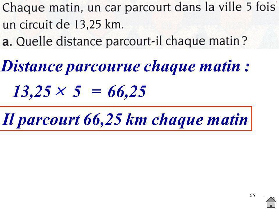 65 Distance parcourue chaque matin : 13,25 5=66,25 Il parcourt 66,25 km chaque matin