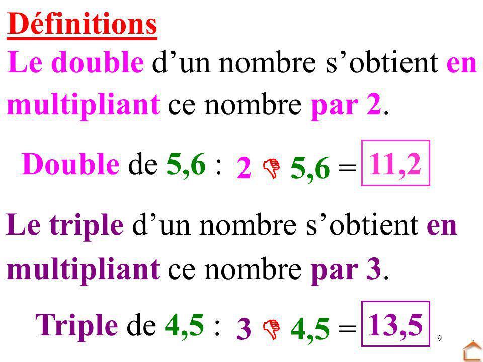 9 Définitions Le double dun nombre sobtient en multipliant ce nombre par 2. Le triple dun nombre sobtient en multipliant ce nombre par 3. Double de 5,